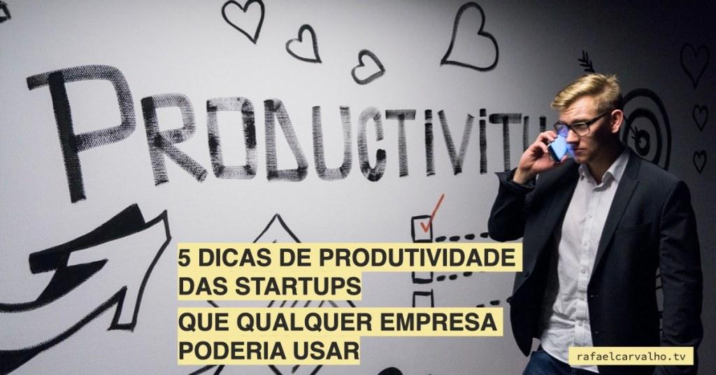 5 dicas de produtividade das startups (que qualquer empresa poderia usar)