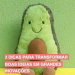 3 dicas para transformar boas ideias em grandes inovações
