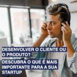 Desenvolver o cliente ou o produto? Descubra o que é mais importante para a sua startup