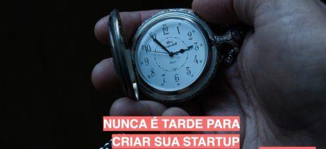 Nunca é tarde para criar sua startup