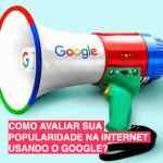 Como avaliar sua popularidade na internet usando o Google?