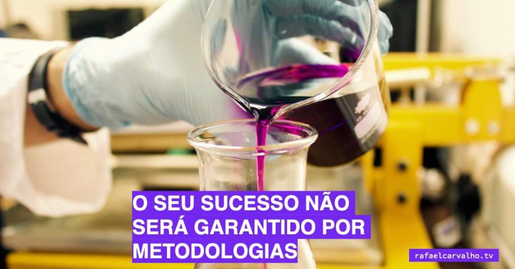 O seu sucesso não será garantido por metodologias