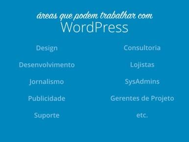 Todas as áreas podem trabalhar com WordPress: Design, desenvolvimento, jornalismo, publicidade, suporte, consultoria, lojistas, SysAdmins, gerentes de projeto etc.