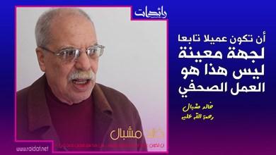 صورة خالد مشبال .. أن تكون عميلا تابعا لجهة معينة ليس هذا هو العمل الصحفي