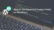 How to Use Advanced Custom Fields on WordPress