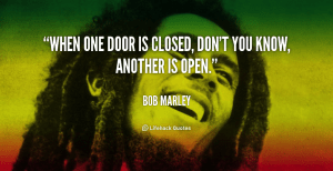 pic for blog 18 quote-Bob-Marley-when-one-door-is-closed-dont-you-89064