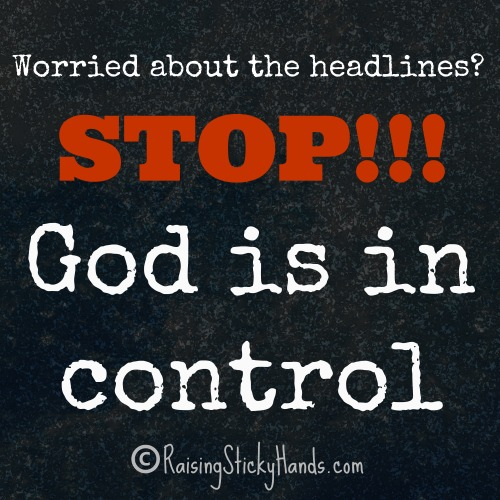 Worried about the headlines? STOP!!! God is in control.
