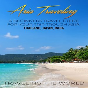 Asia Traveling: A Beginners Travel Guide for Your Trip Trough Asia audiobook cover art