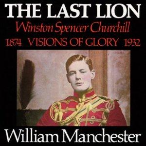 The Last Lion: Winston Spencer Churchill, Volume I: Visions of Glory 1874-1932 audiobook cover art