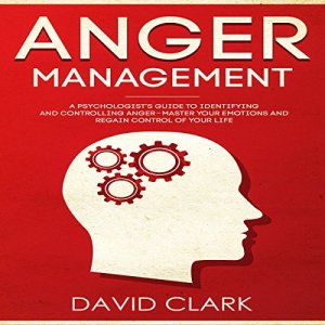 Anger Management: A Psychologist's Guide to Identifying and Controlling Anger - Master Your Emotions and Regain Control of Your Life audiobook cover art