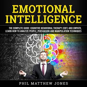 Emotional Intelligence: The Complete Guide: Cognitive Behavioral Therapy (CBT) and Empath, Learn How to Analyze People, Persuasion and Manipulation Techniques audiobook cover art