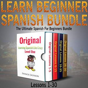 Learn Beginner Spanish Bundle: The Ultimate Spanish for Beginners Bundle: Lessons 1 to 30 audiobook cover art