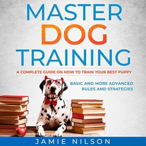 Master Dog Training: A Complete Guide on How to Train Your Best Puppy. Basic and More Advanced Rules and Strategies. audiobook cover art