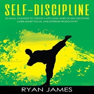 Self-Discipline: 32 Small Changes to Create a Life Long Habit of Self-Discipline, Laser-Sharp Focus, and Extreme Productivity audiobook cover art