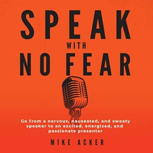 Speak with No Fear: Go from a Nervous, Nauseated, and Sweaty Speaker to an Excited, Energized, and Passionate Presenter audiobook cover art