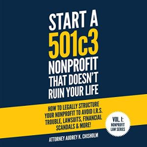 Start a 501c3 Nonprofit That Doesn't Ruin Your Life: How to Legally Structure Your Nonprofit to Avoid I.R.S. Trouble, Lawsuits, Financial Scandals & More! audiobook cover art