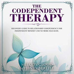 The Codependent Therapy: Recovery Guide to Relationship Codependency for Independent Mindset and No More Self-Hate audiobook cover art