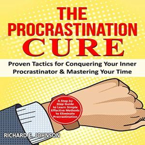 The Procrastination Cure: A Step by Step Guide to Learn Simple Effective Methods to Eliminate Procrastination audiobook cover art