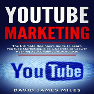 Youtube Marketing: The Ultimate Beginners Guide to Learn YouTube Marketing, Tips & Secrets to Growth Hacking Your Channel in 2019-2020 audiobook cover art