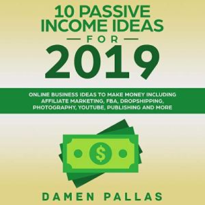 10 Passive Income Ideas for 2019: Online Business Ideas to Make Money Including Affiliate Marketing, FBA, Dropshipping, Photography, YouTube, Publishing, and More Audiobook By Damen Pallas cover art