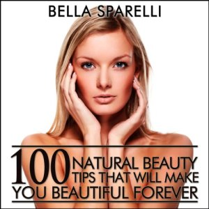 100 Natural Beauty Tips That Will Make You Beautiful Forever Audiobook By Bella Sparelli cover art