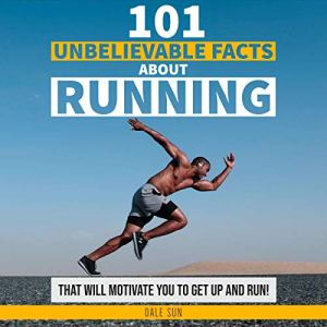 101 Unbelievable Facts About Running That Will Motivate You to Get Up and Run! Audiobook By Dale Sun cover art