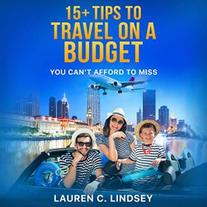 15+ Tips for Traveling on a Budget: You Can't Afford to Miss Audiobook By Lauren C. Lindsey cover art