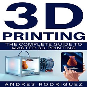 3D Printing: The Complete Guide to Master 3D Printing Audiobook By Andres Rodriguez cover art
