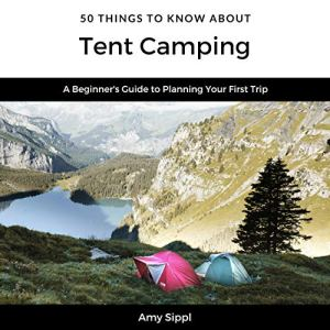 50 Things to Know About Tent Camping: A Beginner's Guide to Planning Your First Trip (Greater Than a Tourist) Audiobook By Amy Sippl, 50 Things to Know cover art