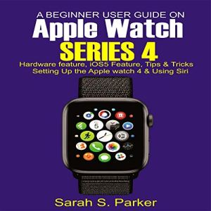 A Beginner User Guide on Apple Watch Series 4 Audiobook By Sarah S. Parker cover art
