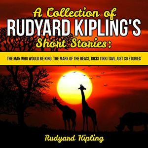 A Collection of Rudyard Kipling's Short Stories: The Man Who Would Be King, The Mark of the Beast, Rikki Tikki Tavi, Just So Stories Audiobook By Rudyard Kipling cover art