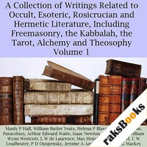 A Collection of Writings Related to Occult, Esoteric, Rosicrucian and Hermetic Literature, Including Freemasonry, the Kabbalah, the Tarot, Alchemy and Theosophy Volume 1 Audiobook By Manly P. Hall, William Butler Yeats, Helena P. Blavatsky, Pythagoras, Paracelsus, Arthur Edward Waite, Isaac Newton, William Wynn Westcott cover art
