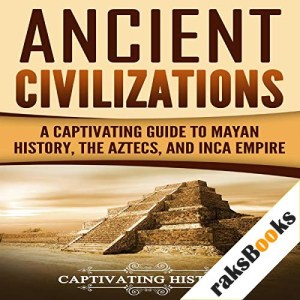 Ancient Civilizations: A Captivating Guide to Mayan History, the Aztecs, and Inca Empire Audiobook By Captivating History cover art