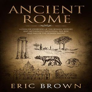 Ancient Rome: A Concise Overview of the Roman History and Mythology Including the Rise and Fall of the Roman Empire Audiobook By Eric Brown cover art