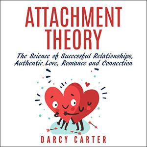 Attachment Theory, the Science of Successful Relationships, Authentic Love, Romance, and Connection Audiobook By Darcy Carter cover art