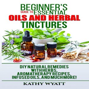 Beginner's Guide to Essential Oils and Herbal Tinctures Audiobook By Kathy Wyatt cover art