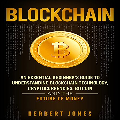 Blockchain: An Essential Beginner's Guide to Understanding Blockchain Technology, Cryptocurrencies, Bitcoin and the Future of Money Audiobook By Herbert Jones cover art