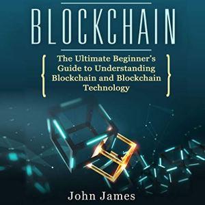 Blockchain: The Ultimate Beginner's Guide to Understanding Blockchain and Blockchain Technology Audiobook By John James cover art
