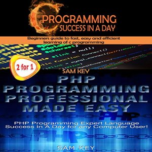 C Programming Success in a Day & PHP Programming Professional Made Easy Audiobook By Sam Key cover art