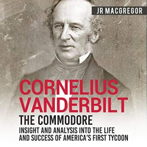 Cornelius Vanderbilt - The Commodore: Insight and Analysis Into the Life and Success of America's First Tycoon Audiobook By J.R. MacGregor cover art