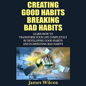 Creating Good Habits Breaking Bad Habits Audiobook By James Wilcox cover art