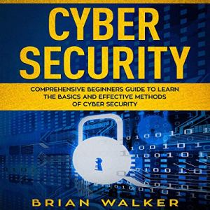Cyber Security: Comprehensive Beginners Guide to Learn the Basics and Effective Methods of Cyber Security Audiobook By Brian Walker cover art