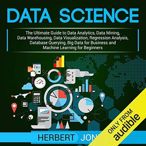 Data Science: The Ultimate Guide to Data Analytics, Data Mining, Data Warehousing, Data Visualization, Regression Analysis, Database Querying, Big Data for Business and Machine Learning for Beginners Audiobook By Herbert Jones cover art