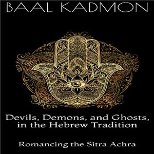 Devils, Demons, and Ghosts, in the Hebrew Tradition: Romancing the Sitra Achra Audiobook By Baal Kadmon cover art