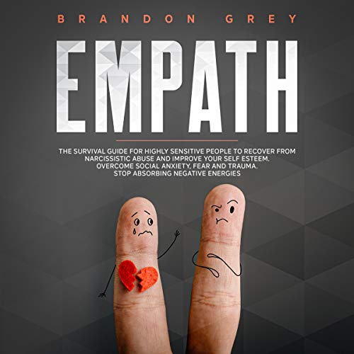 Empath: The Survival Guide for Highly Sensitive People to Recover from Narcissistic Abuse and Improve Your Self Esteem. Overcome Social Anxiety, Fear and Trauma. Stop Absorbing Negative Energies Audiobook By Brandon Grey cover art