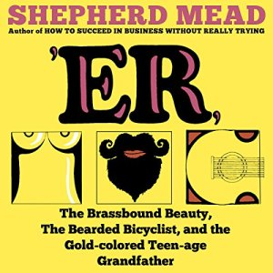 'ER, or, The Brassbound Beauty, The Bearded Bicyclist, and the Gold-Colored Teenage Grandfather Audiobook By Shepherd Mead cover art