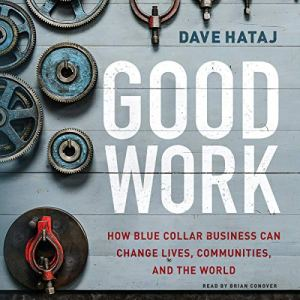 Good Work: How Blue Collar Business Can Change Lives, Communities, and the World Audiobook By Dave Hataj cover art