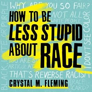 How to Be Less Stupid About Race Audiobook By Crystal Marie Fleming cover art