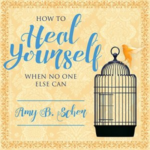 How to Heal Yourself When No One Else Can Audiobook By Amy B. Scher cover art