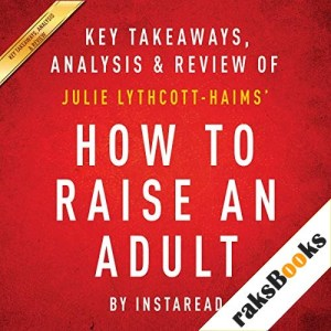 How to Raise an Adult: Break Free of the Overparenting Trap and Prepare Your Kid for Success, by Julie Lythcott-Haims Audiobook By Instaread cover art